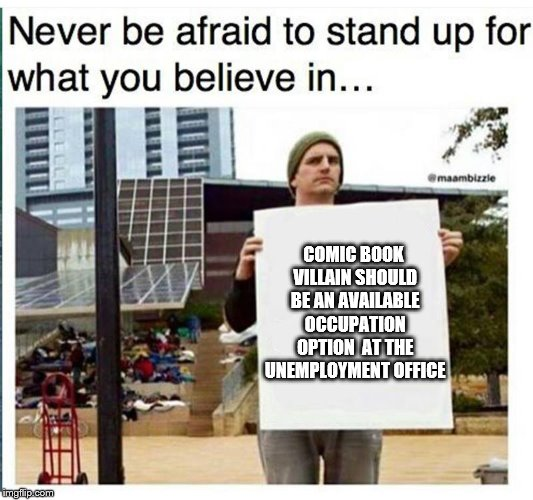 COMIC BOOK VILLAIN SHOULD BE AN AVAILABLE OCCUPATION OPTION  AT THE UNEMPLOYMENT OFFICE | image tagged in never be afraid to stand up for what you believe in man with | made w/ Imgflip meme maker