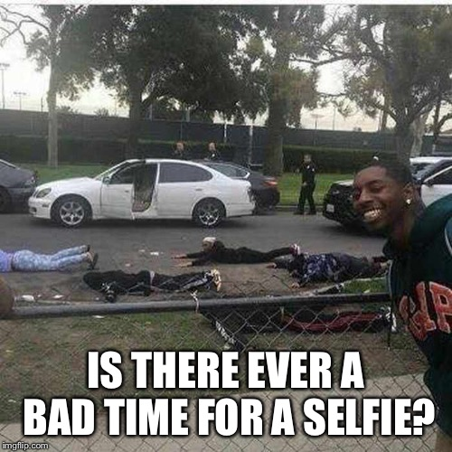 Is there ever a bad time for a selfie? | IS THERE EVER A BAD TIME FOR A SELFIE? | image tagged in memes,selfie,is there ever a bad time for a selfie | made w/ Imgflip meme maker