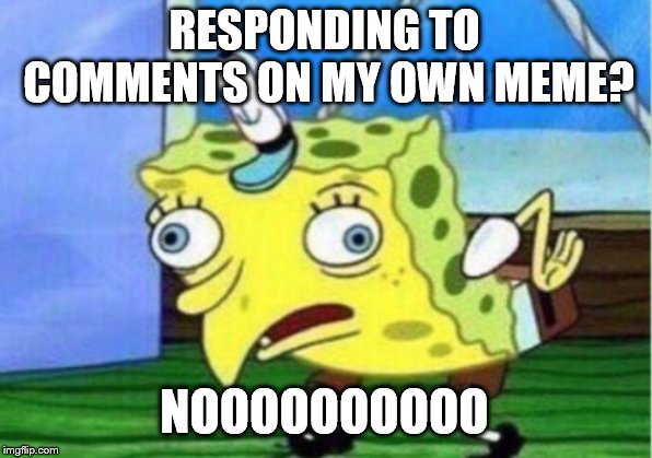 Mocking Spongebob Meme | RESPONDING TO COMMENTS ON MY OWN MEME? NOOOOOOOOOO | image tagged in memes,mocking spongebob | made w/ Imgflip meme maker