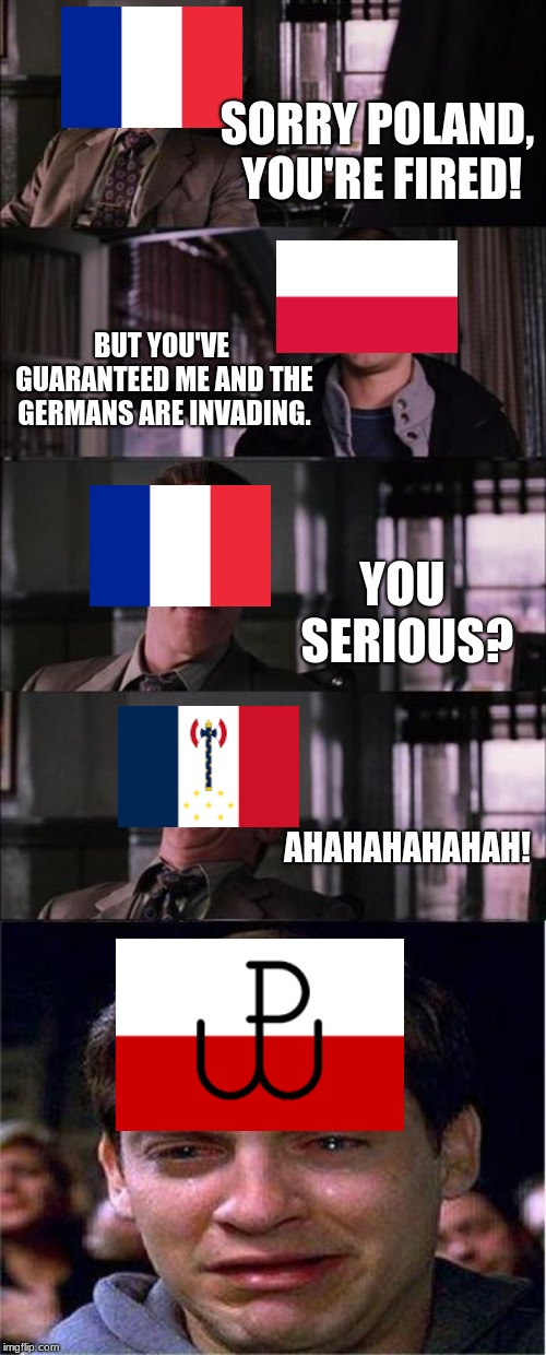 Peter Parker Cry | SORRY POLAND, YOU'RE FIRED! BUT YOU'VE GUARANTEED ME AND THE GERMANS ARE INVADING. YOU SERIOUS? AHAHAHAHAHAH! | image tagged in memes,peter parker cry | made w/ Imgflip meme maker