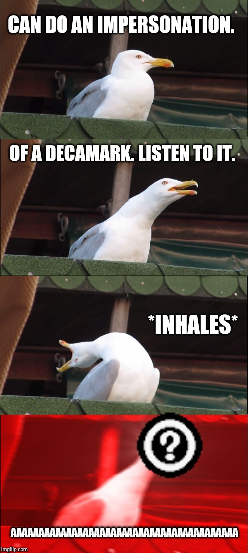 Inhaling Seagull Week anyone? | CAN DO AN IMPERSONATION. OF A DECAMARK. LISTEN TO IT. *INHALES* AAAAAAAAAAAAAAAAAAAAAAAAAAAAAAAAAAAAAAAAA | image tagged in memes,inhaling seagull,why did i make this,mocking | made w/ Imgflip meme maker