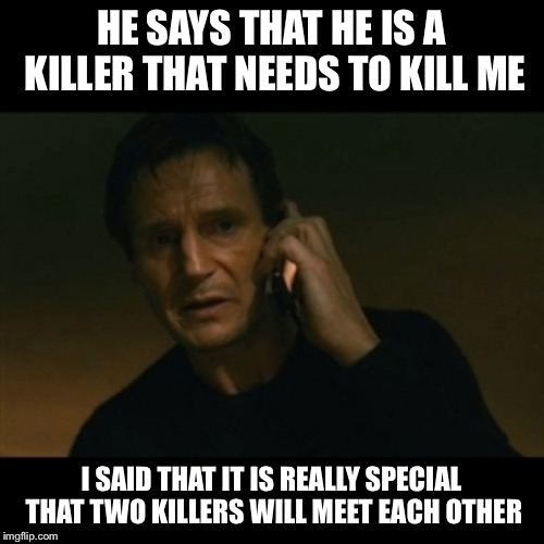 A murderer meeting | HE SAYS THAT HE IS A KILLER THAT NEEDS TO KILL ME I SAID THAT IT IS REALLY SPECIAL THAT TWO KILLERS WILL MEET EACH OTHER | image tagged in memes,liam neeson taken,funny,funny memes,murder | made w/ Imgflip meme maker