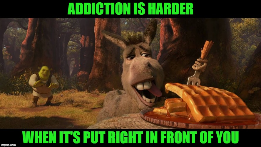 Get your Ass out of there!! | ADDICTION IS HARDER WHEN IT'S PUT RIGHT IN FRONT OF YOU | image tagged in addiction,help,advice | made w/ Imgflip meme maker