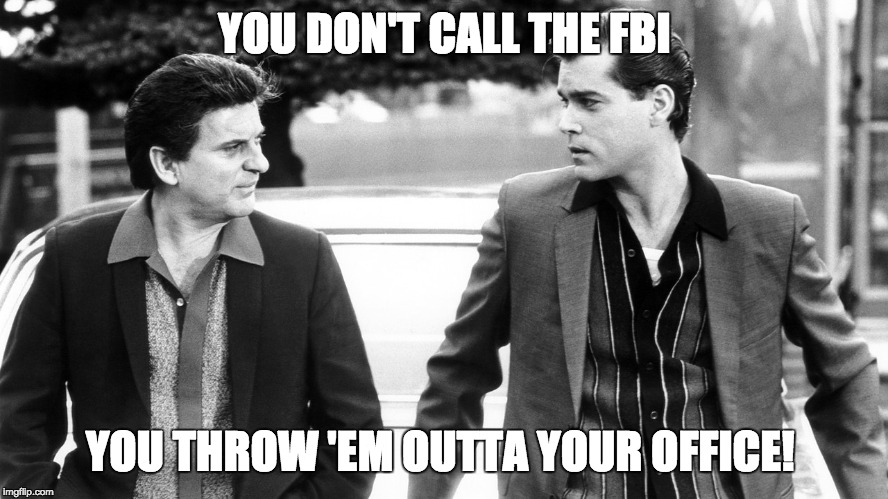 YOU DON'T CALL THE FBI | YOU DON'T CALL THE FBI YOU THROW 'EM OUTTA YOUR OFFICE! | image tagged in fbi,donald trump,collusion,opposition research | made w/ Imgflip meme maker