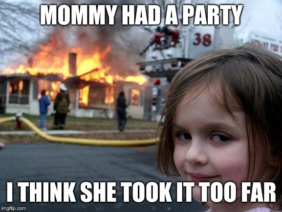 Disaster Girl Meme | MOMMY HAD A PARTY I THINK SHE TOOK IT TOO FAR | image tagged in memes,disaster girl | made w/ Imgflip meme maker