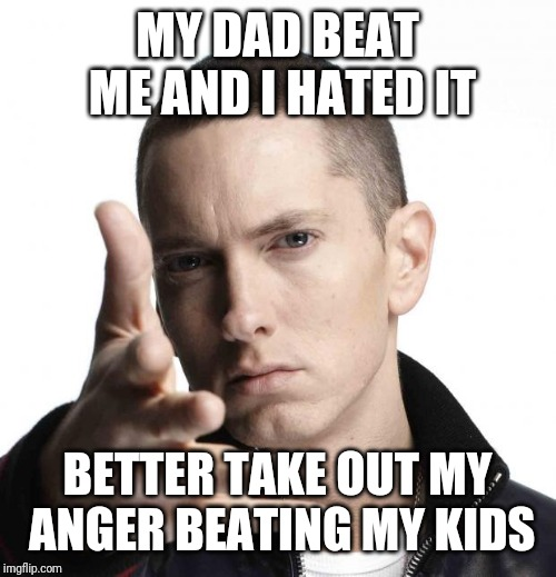 Eminem video game logic | MY DAD BEAT ME AND I HATED IT BETTER TAKE OUT MY ANGER BEATING MY KIDS | image tagged in eminem video game logic | made w/ Imgflip meme maker