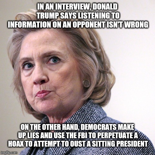 hillary clinton pissed | IN AN INTERVIEW, DONALD TRUMP SAYS LISTENING TO INFORMATION ON AN OPPONENT ISN'T WRONG ON THE OTHER HAND, DEMOCRATS MAKE UP LIES AND USE THE | image tagged in hillary clinton pissed | made w/ Imgflip meme maker
