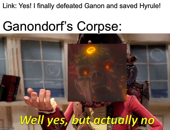 Idea taken from a comment on the reveal trailer video | Link: Yes! I finally defeated Ganon and saved Hyrule! Ganondorf's Corpse: | image tagged in memes,well yes but actually no,the legend of zelda breath of the wild,legend of zelda,creepy | made w/ Imgflip meme maker