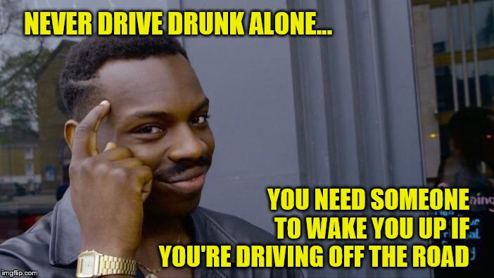 Roll Safe Think About It Meme | NEVER DRIVE DRUNK ALONE... YOU NEED SOMEONE TO WAKE YOU UP IF YOU'RE DRIVING OFF THE ROAD | image tagged in memes,roll safe think about it | made w/ Imgflip meme maker