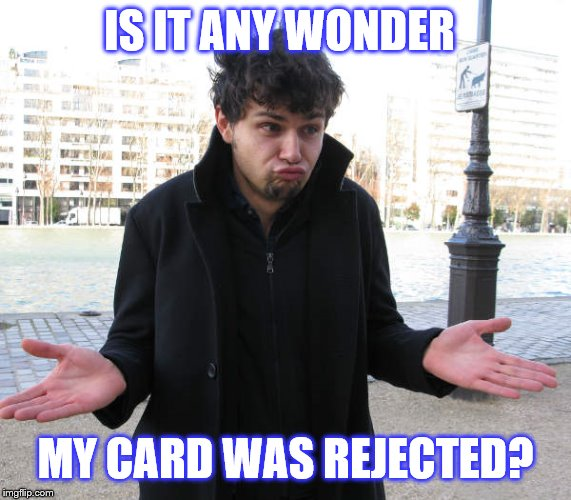 shrug | IS IT ANY WONDER MY CARD WAS REJECTED? | image tagged in shrug | made w/ Imgflip meme maker