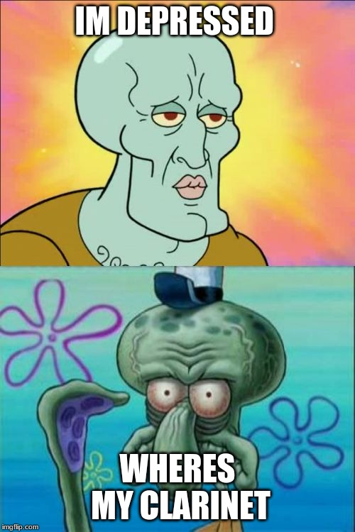 Squidward |  IM DEPRESSED; WHERES MY CLARINET | image tagged in memes,squidward | made w/ Imgflip meme maker