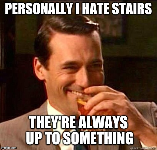 Laughing Don Draper | PERSONALLY I HATE STAIRS THEY'RE ALWAYS UP TO SOMETHING | image tagged in laughing don draper | made w/ Imgflip meme maker