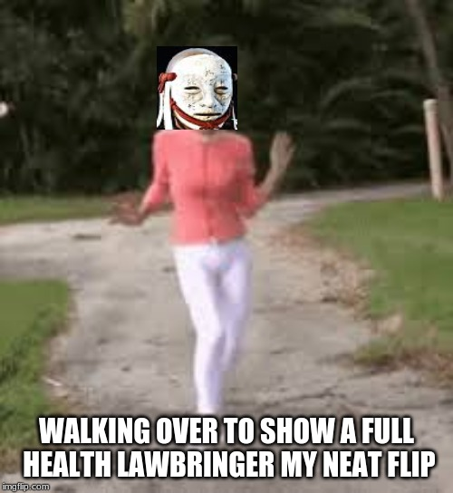 strut my stuff | WALKING OVER TO SHOW A FULL HEALTH LAWBRINGER MY NEAT FLIP | image tagged in strut my stuff | made w/ Imgflip meme maker