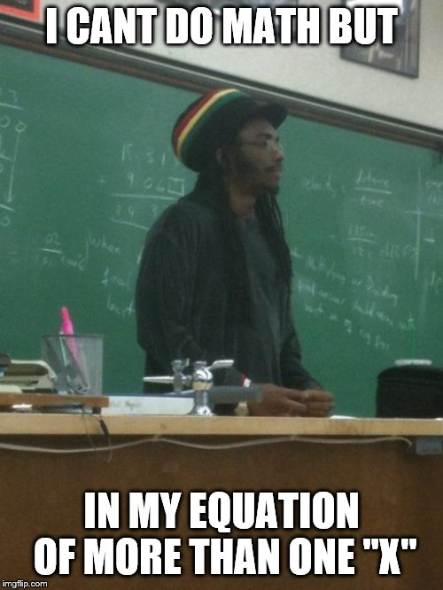 "Rasta Science Teacher | I CANT DO MATH BUT IN MY EQUATION OF MORE THAN ONE ""X"" 
