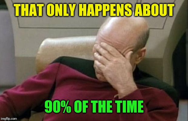 Captain Picard Facepalm Meme | THAT ONLY HAPPENS ABOUT 90% OF THE TIME | image tagged in memes,captain picard facepalm | made w/ Imgflip meme maker