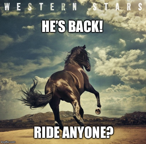 Springsteen western stars |  HE'S BACK! RIDE ANYONE? | image tagged in springsteen,western stars,bruce springsteen | made w/ Imgflip meme maker