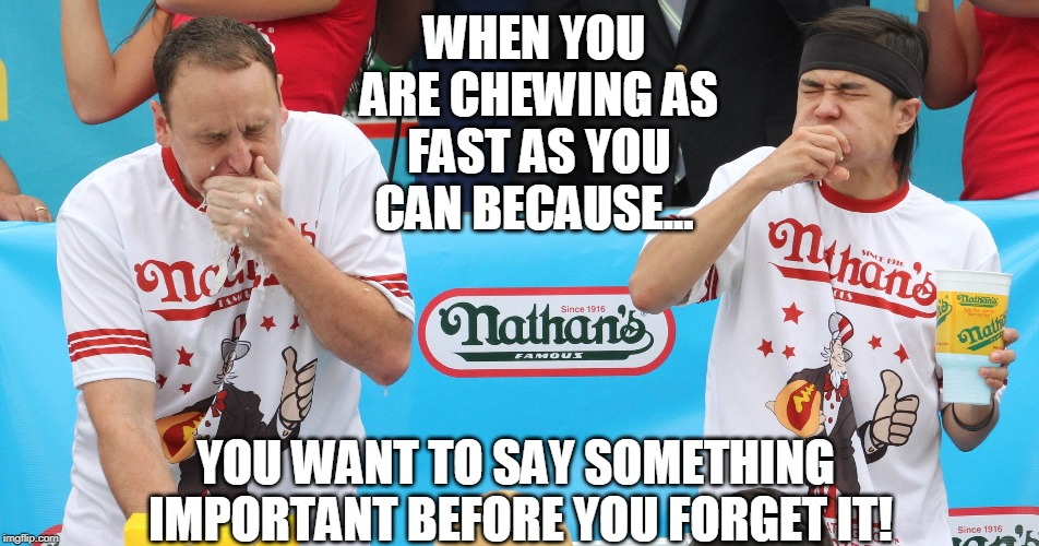 This always happens 2 me while eatin with a friend & we r both chewin, but I know I need 2 say what I want to say first! | WHEN YOU ARE CHEWING AS FAST AS YOU CAN BECAUSE... YOU WANT TO SAY SOMETHING IMPORTANT BEFORE YOU FORGET IT! | image tagged in food,eating,funny memes,memes | made w/ Imgflip meme maker