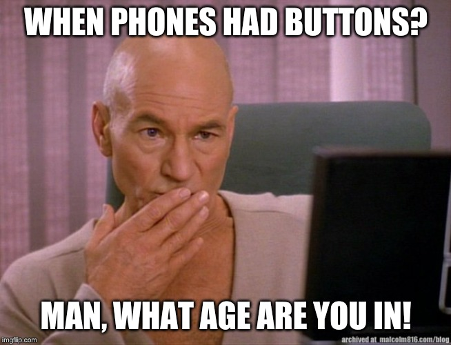 Picard Oh Girl | WHEN PHONES HAD BUTTONS? MAN, WHAT AGE ARE YOU IN! | image tagged in picard oh girl | made w/ Imgflip meme maker