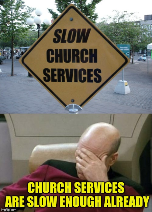 Got to love those double (or triple) meanings | CHURCH SERVICES ARE SLOW ENOUGH ALREADY | image tagged in memes,captain picard facepalm,misunderstanding,star trek the next generation,kubra_kiel,confused dafuq jack sparrow what | made w/ Imgflip meme maker