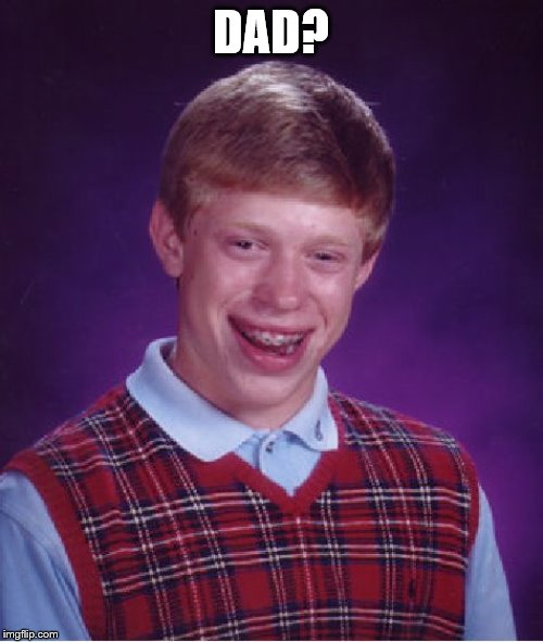 Bad Luck Brian Meme | DAD? | image tagged in memes,bad luck brian | made w/ Imgflip meme maker