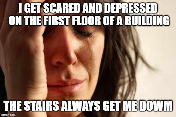 First World Problems Meme | I GET SCARED AND DEPRESSED ON THE FIRST FLOOR OF A BUILDING THE STAIRS ALWAYS GET ME DOWM | image tagged in memes,first world problems | made w/ Imgflip meme maker