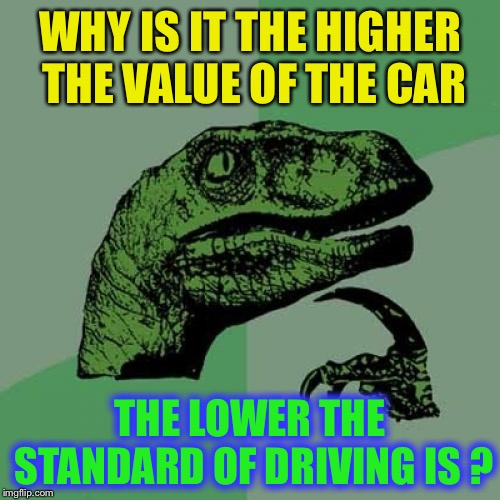 Dangerous and illegal parking too. | WHY IS IT THE HIGHER THE VALUE OF THE CAR THE LOWER THE STANDARD OF DRIVING IS ? | image tagged in memes,philosoraptor,bad drivers,rude,dangerous,entitlement | made w/ Imgflip meme maker