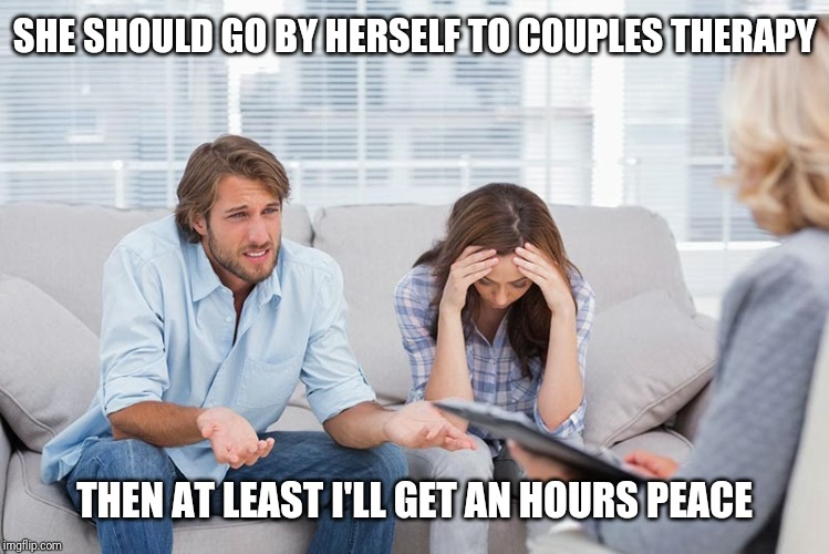 couples therapy | SHE SHOULD GO BY HERSELF TO COUPLES THERAPY THEN AT LEAST I'LL GET AN HOURS PEACE | image tagged in couples therapy | made w/ Imgflip meme maker
