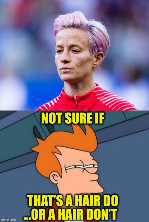 Megan Rapinoe | NOT SURE IF THAT'S A HAIR DO ...OR A HAIR DON'T | image tagged in memes,futurama fry,megan rapinoe | made w/ Imgflip meme maker