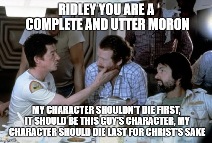 Not a Happy Man | RIDLEY YOU ARE A COMPLETE AND UTTER MORON MY CHARACTER SHOULDN'T DIE FIRST, IT SHOULD BE THIS GUY'S CHARACTER, MY CHARACTER SHOULD DIE LAST  | image tagged in alien,john hurt,ridley scott,tom skerritt | made w/ Imgflip meme maker