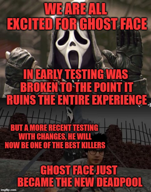 WE ARE ALL EXCITED FOR GHOST FACE BUT A MORE RECENT TESTING WITH CHANGES, HE WILL NOW BE ONE OF THE BEST KILLERS IN EARLY TESTING WAS BROKEN | image tagged in scream,slasher love - mike  jason - friday 13th halloween,horror,comedy,deadpool | made w/ Imgflip meme maker