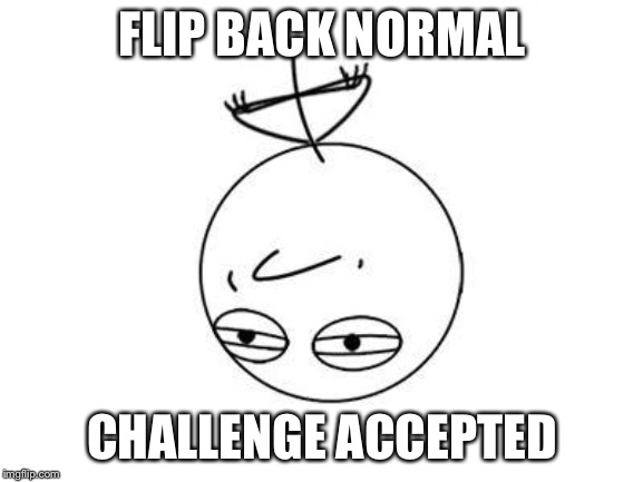 Challenge Accepted Rage Face Meme | FLIP BACK NORMAL CHALLENGE ACCEPTED | image tagged in memes,challenge accepted rage face | made w/ Imgflip meme maker