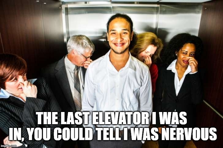 Elevator fart | THE LAST ELEVATOR I WAS IN, YOU COULD TELL I WAS NERVOUS | image tagged in elevator fart | made w/ Imgflip meme maker