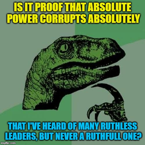 Philosoraptor | IS IT PROOF THAT ABSOLUTE POWER CORRUPTS ABSOLUTELY THAT I'VE HEARD OF MANY RUTHLESS LEADERS, BUT NEVER A RUTHFULL ONE? | image tagged in memes,philosoraptor,play on words,power,government corruption,ruthless | made w/ Imgflip meme maker