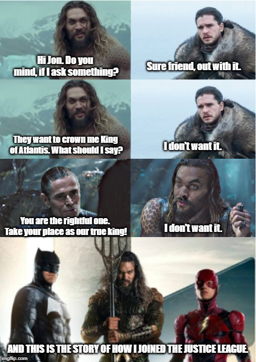 Game of Thrones x Justice League crossover | Hi Jon. Do you mind, if I ask something? AND THIS IS THE STORY OF HOW I JOINED THE JUSTICE LEAGUE. Sure friend, out with it. They want to cr | image tagged in game of thrones,justice league,aquaman,jason momoa,freefolk | made w/ Imgflip meme maker