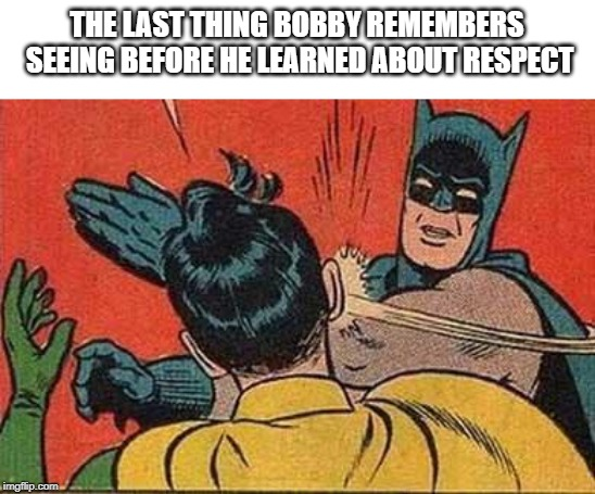 Batman Bitch Slap | THE LAST THING BOBBY REMEMBERS SEEING BEFORE HE LEARNED ABOUT RESPECT | image tagged in batman bitch slap | made w/ Imgflip meme maker
