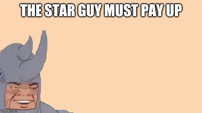 Me and the Boys Just Me | THE STAR GUY MUST PAY UP | image tagged in me and the boys just me | made w/ Imgflip meme maker