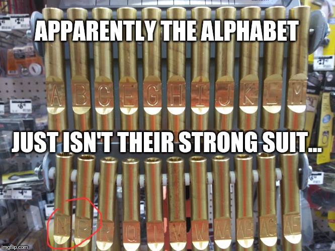 Why is there letters missing?! | APPARENTLY THE ALPHABET JUST ISN'T THEIR STRONG SUIT... | image tagged in funny,home depot,alphabet,meme | made w/ Imgflip meme maker