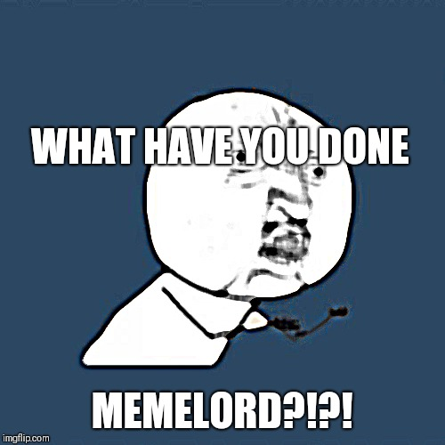 Y U No | WHAT HAVE YOU DONE MEMELORD?!?! | image tagged in memes,y u no | made w/ Imgflip meme maker