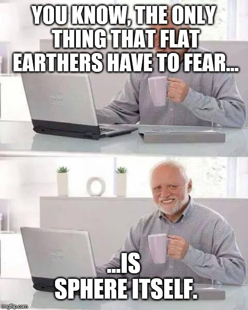 Hide the Pain Harold Meme | YOU KNOW, THE ONLY THING THAT FLAT EARTHERS HAVE TO FEAR... ...IS SPHERE ITSELF. | image tagged in memes,hide the pain harold | made w/ Imgflip meme maker