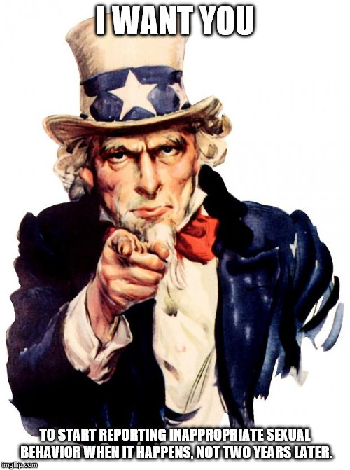 Uncle Sam | I WANT YOU TO START REPORTING INAPPROPRIATE SEXUAL BEHAVIOR WHEN IT HAPPENS, NOT TWO YEARS LATER. | image tagged in memes,uncle sam | made w/ Imgflip meme maker
