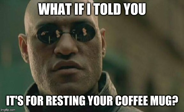 Matrix Morpheus Meme | WHAT IF I TOLD YOU IT'S FOR RESTING YOUR COFFEE MUG? | image tagged in memes,matrix morpheus | made w/ Imgflip meme maker