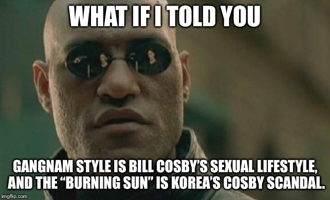 "Korean Bill Cosby Scandal |  WHAT IF I TOLD YOU; GANGNAM STYLE IS BILL COSBY'S SEXUAL LIFESTYLE, AND THE ""BURNING SUN"" IS KOREA'S COSBY SCANDAL. 
