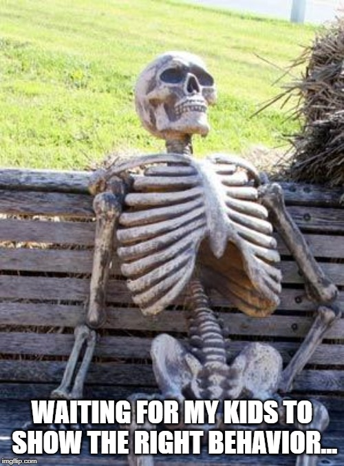 Waiting Skeleton Meme | WAITING FOR MY KIDS TO SHOW THE RIGHT BEHAVIOR... | image tagged in memes,waiting skeleton | made w/ Imgflip meme maker