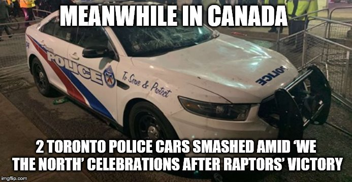 meanwhile in canada | MEANWHILE IN CANADA 2 TORONTO POLICE CARS SMASHED AMID 'WE THE NORTH' CELEBRATIONS AFTER RAPTORS' VICTORY | image tagged in police car,meanwhile in canada,meme,memes,toronto raptors | made w/ Imgflip meme maker