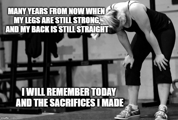 Why we do it |  MANY YEARS FROM NOW WHEN MY LEGS ARE STILL STRONG, AND MY BACK IS STILL STRAIGHT; I WILL REMEMBER TODAY AND THE SACRIFICES I MADE | image tagged in crossfit | made w/ Imgflip meme maker