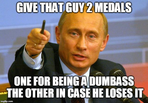 Good Guy Putin | GIVE THAT GUY 2 MEDALS ONE FOR BEING A DUMBASS THE OTHER IN CASE HE LOSES IT | image tagged in memes,good guy putin | made w/ Imgflip meme maker
