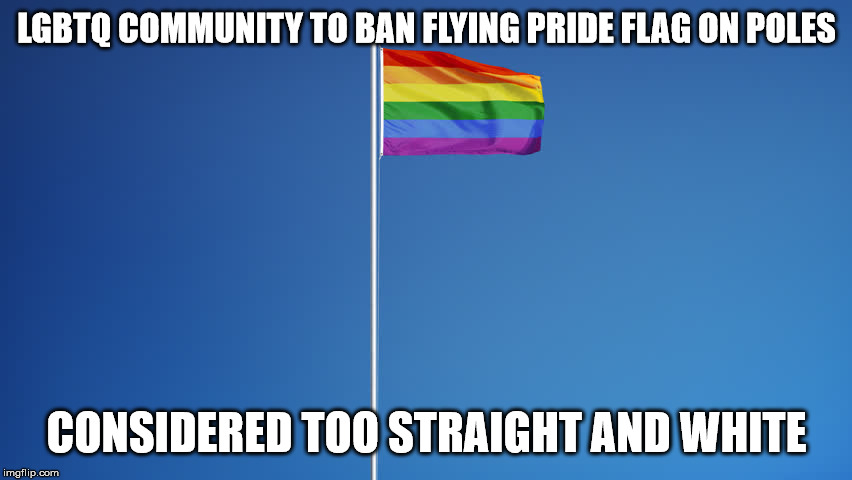 Proper LGBTQ flag etiquette | LGBTQ COMMUNITY TO BAN FLYING PRIDE FLAG ON POLES CONSIDERED TOO STRAIGHT AND WHITE | image tagged in lgbtq flag,memes,flag | made w/ Imgflip meme maker