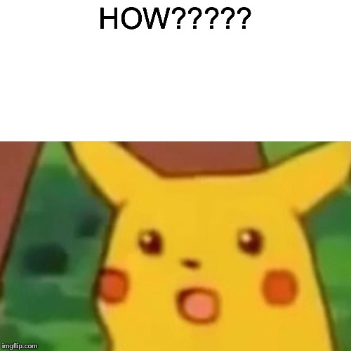 HOW????? | image tagged in memes,surprised pikachu | made w/ Imgflip meme maker