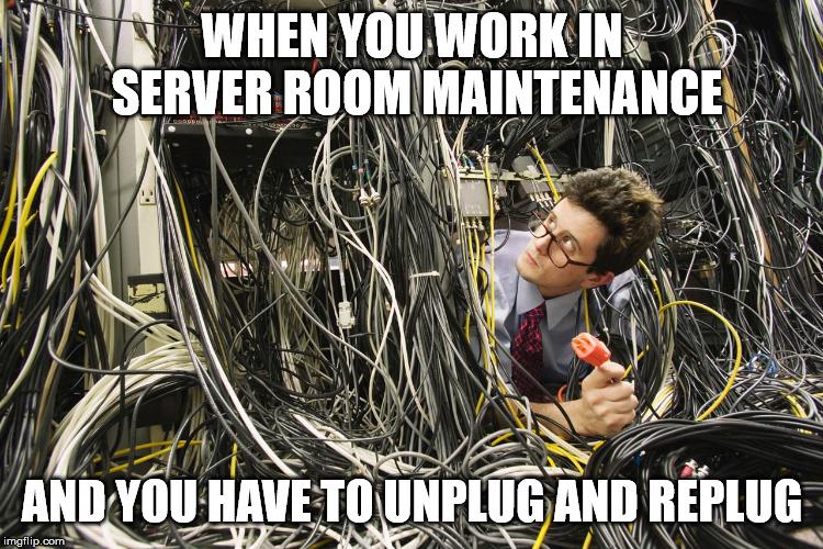 Unplug replug | WHEN YOU WORK IN SERVER ROOM MAINTENANCE AND YOU HAVE TO UNPLUG AND REPLUG | image tagged in server guy,unplug replug,unplug,internet,servers,maintenance technician | made w/ Imgflip meme maker