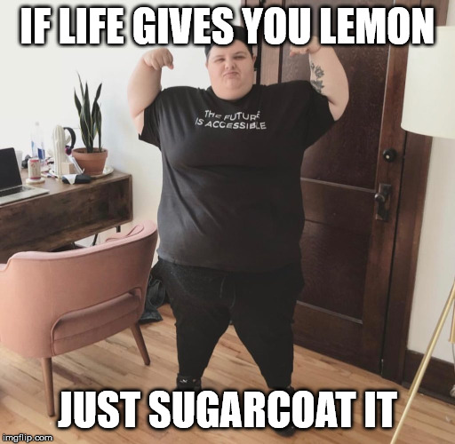 Fatlard larry |  IF LIFE GIVES YOU LEMON; JUST SUGARCOAT IT | image tagged in fatlard larry,fat people,fat,sugar,denial,when life gives you lemons | made w/ Imgflip meme maker